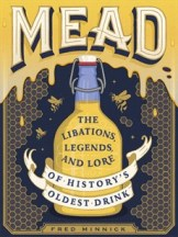 Mead: the libations, legends & lore. Fred Minnick.