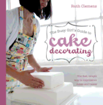 The Busy Girl's Guide to Cake Decorating. Ruth Clemens.