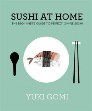 Sushi at Home: the beginners guide. Gomi Yuki