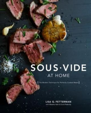 Sous-Vide at Home. Lisa Q. Fetterman, Meesha Halm, Scott Peabody