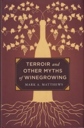 Terroir & Other Myths of Winegrowing. Mark A. Matthews