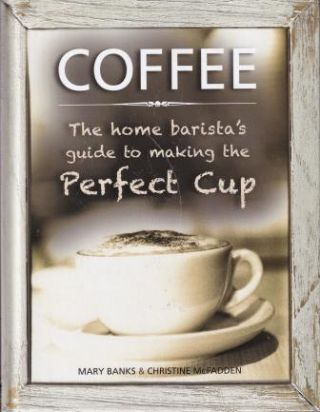 Coffee: the home barista's guide. Mary Banks, Christine McFadden