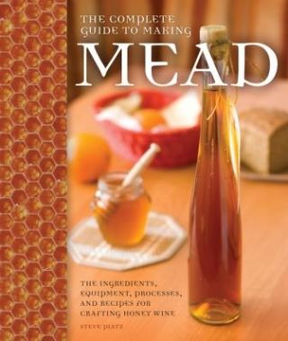 The Complete Guide to Making Mead. Steve Piatz