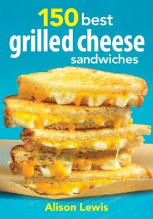 150 Best Grilled Cheese Sandwiches. Alison Lewis