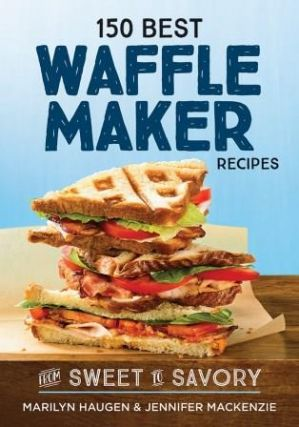 150 Best Waffle Maker Recipes. Marilyn Haugen, Jennifer Mackenzie
