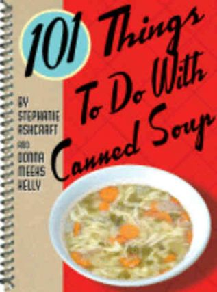 101 Things to do with Canned Soup. Donna Kelly, Stephane Ashcraft