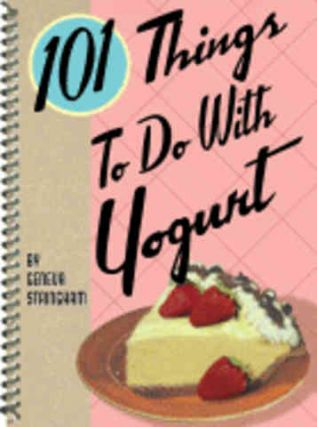101 Things to do with Yogurt. Geneva Stringham