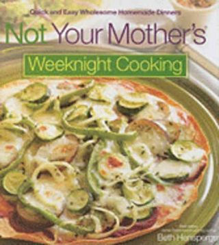 Not Your Mother's Weeknight Cooking. Beth Hensperger