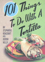 101 Things to Do With a Tortilla. Stephanie Ashcraft, Donna Kelly
