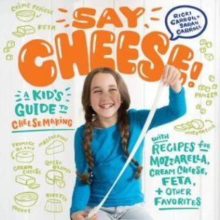 Say Cheese: a kid's guide to cheesemakin. Ricki Carroll, Sarah Carroll