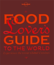 Food Lover's Guide to the World. Lonely Planet