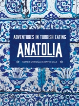 Anatolia: adventures in Turkish eating. Somer Sivriolgu, David Dale