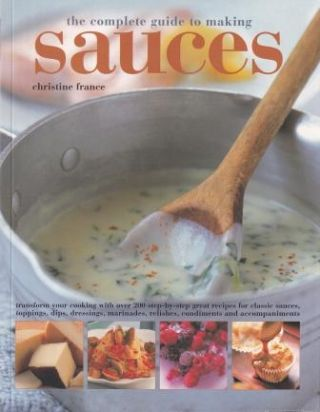 The Complete Guide to Making Sauces. Christine France