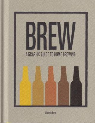 Brew: a graphic guide to home brewing. Mitch Adams